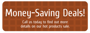 Money-Saving Deals! Call us today to find out more details on our hot products sale.