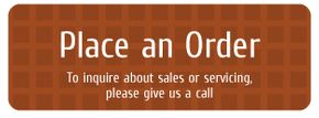 Place an Order - To inquire about sales or servicing, please give us a call.